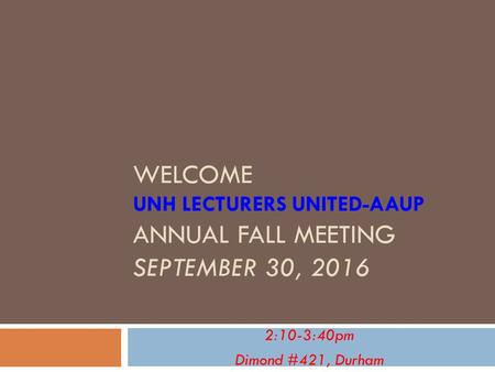 WELCOME UNH LECTURERS UNITED-AAUP ANNUAL FALL MEETING SEPTEMBER 30, :10-3:40pm Dimond #421, Durham.