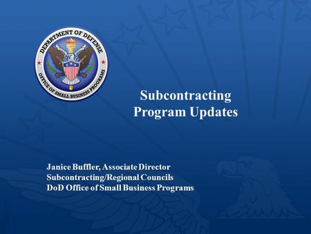 Subcontracting Program Updates Janice Buffler, Associate Director Subcontracting/Regional Councils DoD Office of Small Business Programs 1.