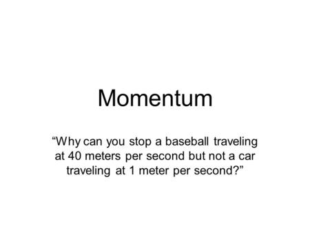 "Momentum ""Why can you stop a baseball traveling at 40 meters per second but not a car traveling at 1 meter per second?"""