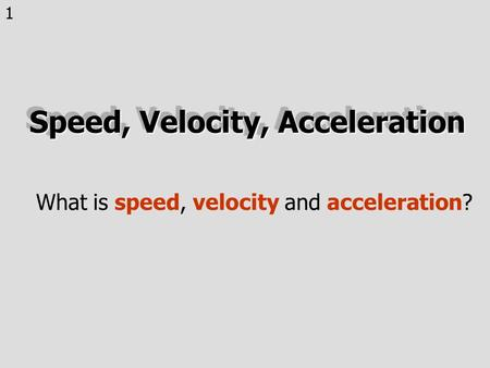 1 Speed, Velocity, Acceleration What is speed, velocity and acceleration?