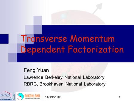 11/19/20161 Transverse Momentum Dependent Factorization Feng Yuan Lawrence Berkeley National Laboratory RBRC, Brookhaven National Laboratory.