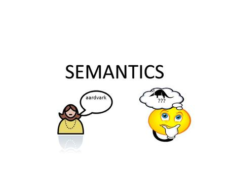 SEMANTICS ??? aardvark SEMANTICS ??? aardvark. SEMANTICS: word and sentence meaning. PRAGMATICS: speaker meaning. The semiotic triangle: