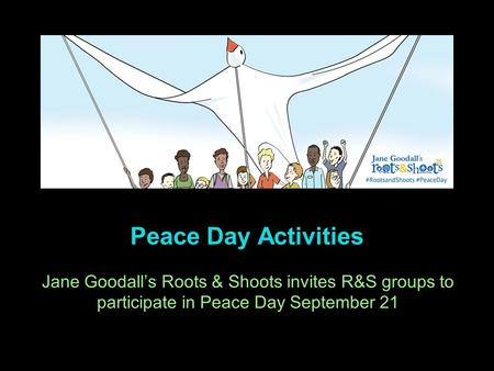 Peace Day Activities Jane Goodall's Roots & Shoots invites R&S groups to participate in Peace Day September 21.