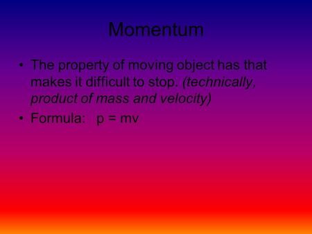 Momentum The property of moving object has that makes it difficult to stop. (technically, product of mass and velocity) Formula: p = mv.