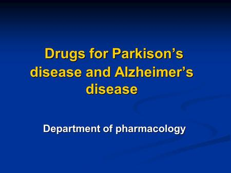Drugs for Parkison's disease and Alzheimer's disease Drugs for Parkison's disease and Alzheimer's disease Department of pharmacology.