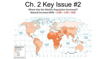 Ch. 2 Key Issue #2 Where Has the World's Population Increased? Natural Increase (NIR) – (CBR – CDR = NIR)