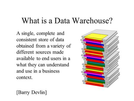What is a Data Warehouse? A single, complete and consistent store of data obtained from a variety of different sources made available to end users in a.