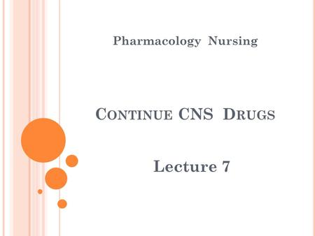 Pharmacology Nursing C ONTINUE CNS D RUGS Lecture 7.
