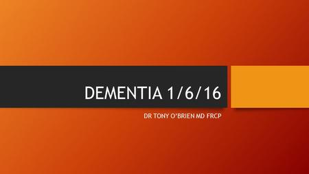 DEMENTIA 1/6/16 DR TONY O'BRIEN MD FRCP. Dementia Common – 700,000 sufferers in the UK Common – 700,000 sufferers in the UK Prevalence increases with.