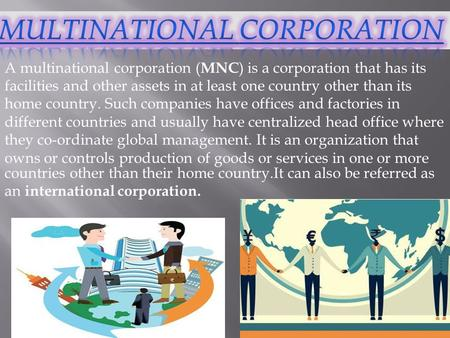 A multinational corporation ( MNC ) is a corporation that has its facilities and other assets in at least one country other than its home country. Such.