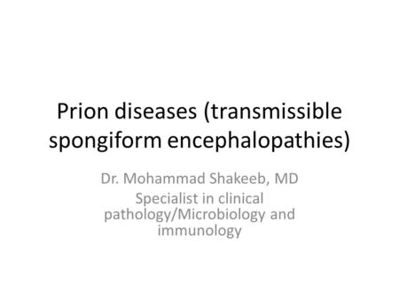 Prion diseases (transmissible spongiform encephalopathies) Dr. Mohammad Shakeeb, MD Specialist in clinical pathology/Microbiology and immunology.