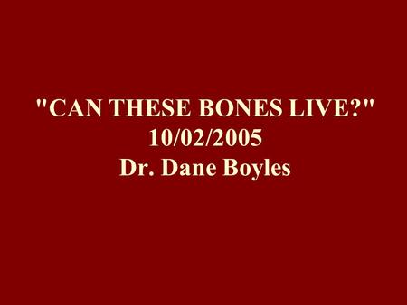 CAN THESE BONES LIVE? 10/02/2005 Dr. Dane Boyles.