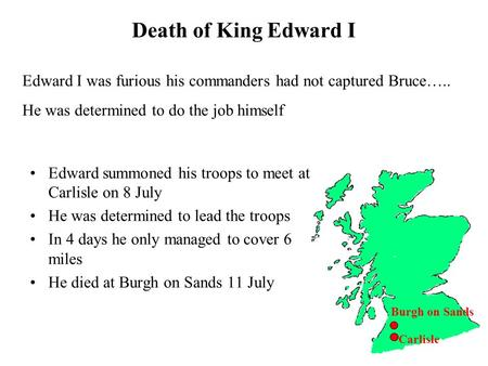 Death of King Edward I Burgh on Sands Edward I was furious his commanders had not captured Bruce….. He was determined to do the job himself Carlisle Edward.
