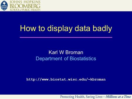 How to display data badly Karl W Broman Department of Biostatistics