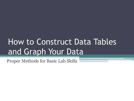 How to Construct Data Tables and Graph Your Data Proper Methods for Basic Lab Skills.