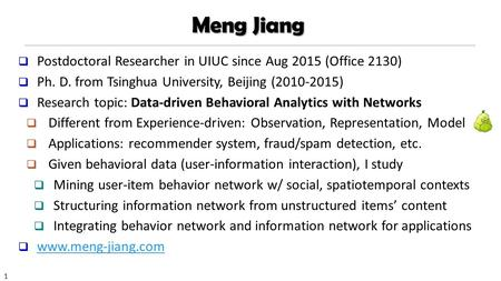 1 Meng Jiang  Postdoctoral Researcher in UIUC since Aug 2015 (Office 2130)  Ph. D. from Tsinghua University, Beijing ( )  Research topic: Data-driven.