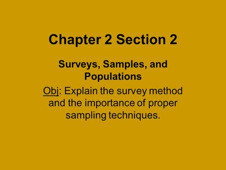 Chapter 2 Section 2 Surveys, Samples, and Populations Obj: Explain the survey method and the importance of proper sampling techniques.