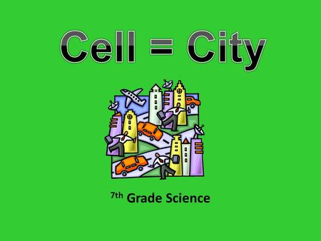 7th Grade Science. INTRODUCTION Cities and cells, what do these two things have in common? There is a lot more than you may first think. How are plant.
