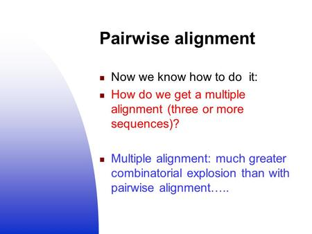 Pairwise alignment Now we know how to do it: How do we get a multiple alignment (three or more sequences)? Multiple alignment: much greater combinatorial.