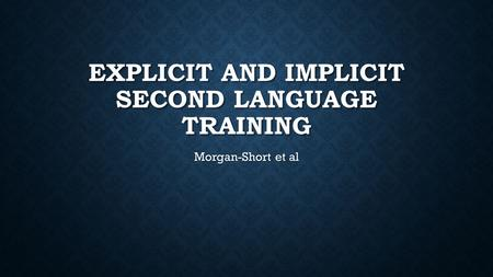 EXPLICIT AND IMPLICIT SECOND LANGUAGE TRAINING Morgan-Short et al.