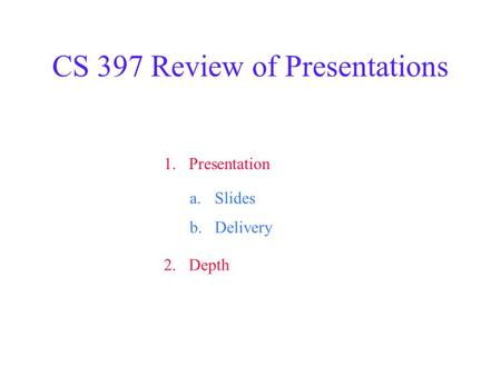 CS 397 Review of Presentations 1.Presentation 2.Depth a.Slides b.Delivery.