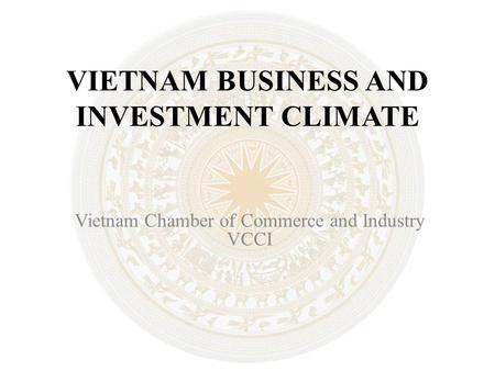 VIETNAM BUSINESS AND INVESTMENT CLIMATE Vietnam Chamber of Commerce and Industry VCCI.