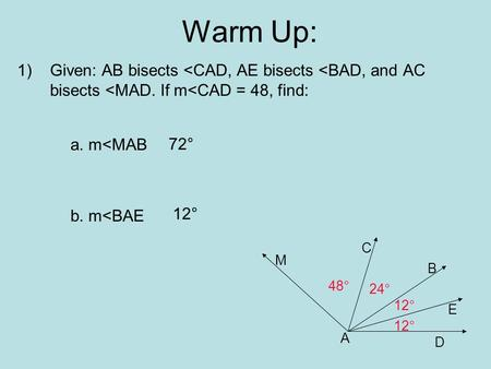 Warm Up: 1)Given: AB bisects <CAD, AE bisects <BAD, and AC bisects <MAD. If m<CAD = 48, find: a. m<MAB b. m<BAE A D E B C M 12° 24° 48° 72° 12°