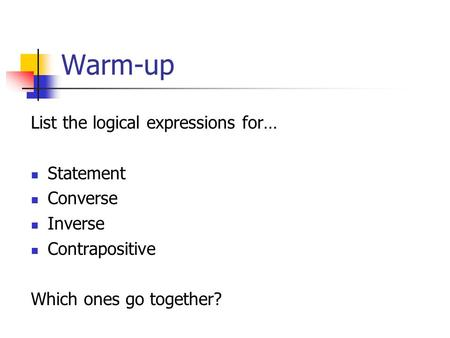 Warm-up List the logical expressions for… Statement Converse Inverse Contrapositive Which ones go together?