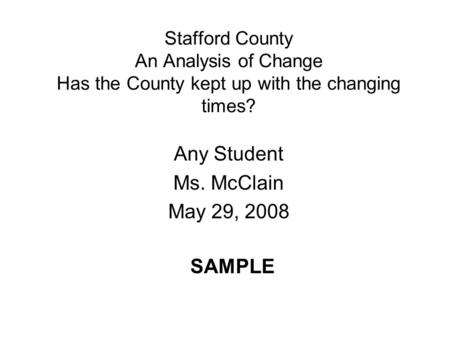 Stafford County An Analysis of Change Has the County kept up with the changing times? Any Student Ms. McClain May 29, 2008 SAMPLE.