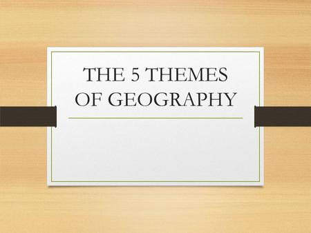 THE 5 THEMES OF GEOGRAPHY. I can identify and explain the five themes of geography.