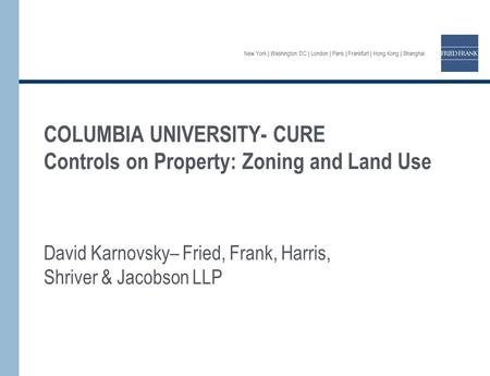 New York | Washington DC | London | Paris | Frankfurt | Hong Kong | Shanghai COLUMBIA UNIVERSITY- CURE Controls on Property: Zoning and Land Use David.