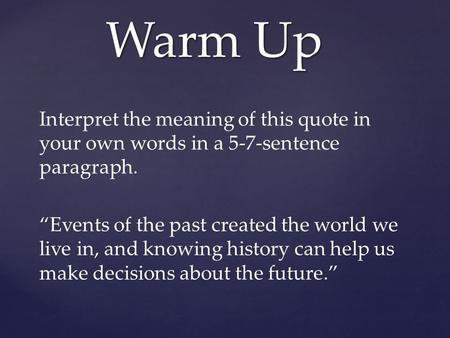 "Interpret the meaning of this quote in your own words in a 5-7-sentence paragraph. ""Events of the past created the world we live in, and knowing history."