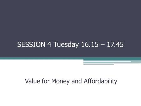 SESSION 4 Tuesday – Value for Money and Affordability.