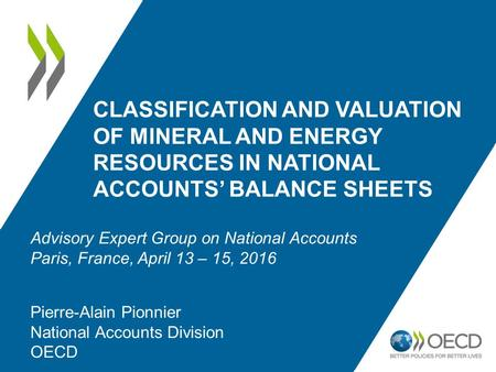 CLASSIFICATION AND VALUATION OF MINERAL AND ENERGY RESOURCES IN NATIONAL ACCOUNTS' BALANCE SHEETS Pierre-Alain Pionnier National Accounts Division OECD.