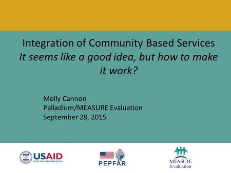 Integration of Community Based Services It seems like a good idea, but how to make it work? Molly Cannon Palladium/MEASURE Evaluation September 28, 2015.