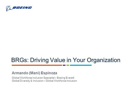 BRGs: Driving Value in Your Organization Armando (Mani) Espinoza Global Workforce Inclusion Specialist – Boeing Everett Global Diversity & Inclusion –