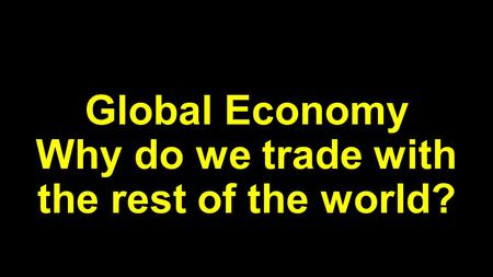 Global Economy Why do we trade with the rest of the world?