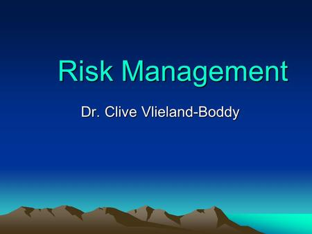 Risk Management Dr. Clive Vlieland-Boddy. Managements Responsibilities Strategy – Hopefully sustainable! Control – Hopefully maximising profits! Risk.