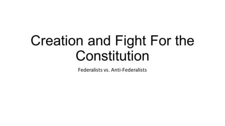 Creation and Fight For the Constitution Federalists vs. Anti-Federalists.