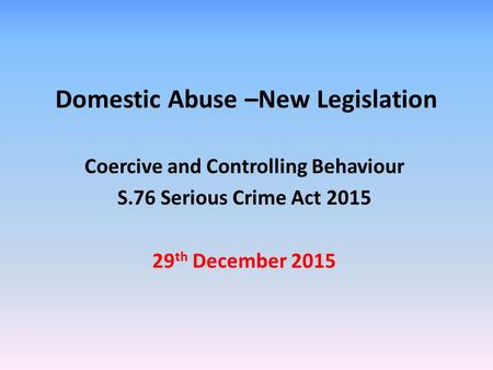 Domestic Abuse –New Legislation Coercive and Controlling Behaviour S.76 Serious Crime Act th December 2015.