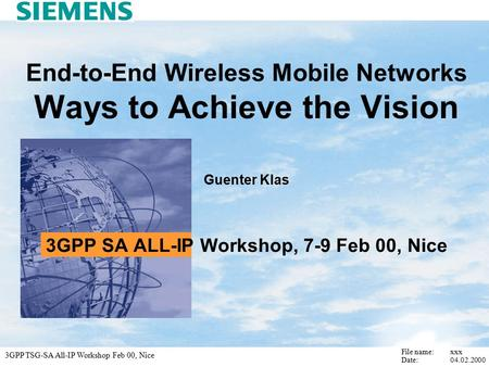 3GPP TSG-SA All-IP Workshop Feb 00, Nice File name: xxx Date: End-to-End Wireless Mobile Networks Ways to Achieve the Vision Guenter Klas 3GPP.