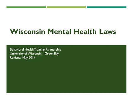 Wisconsin Mental Health Laws Behavioral Health Training Partnership University of Wisconsin - Green Bay Revised: May 2014.