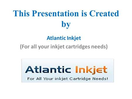 This Presentation is Created by Atlantic Inkjet (For all your inkjet cartridges needs)