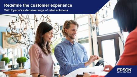 Redefine the customer experience With Epson's extensive range of retail solutions.