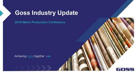 Goss Industry Update 2016 Metro Production Conference.
