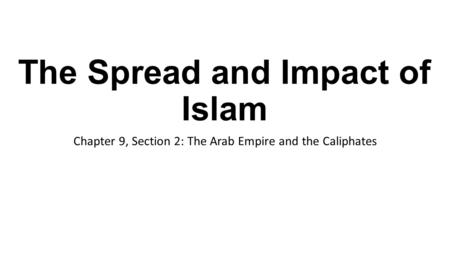 The Spread and Impact of Islam Chapter 9, Section 2: The Arab Empire and the Caliphates.