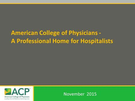 American College of Physicians - A Professional Home for Hospitalists November 2015.