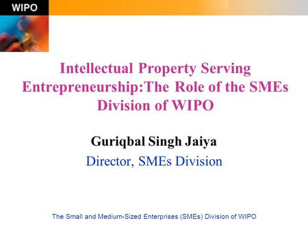 The Small and Medium-Sized Enterprises (SMEs) Division of WIPO Intellectual Property Serving Entrepreneurship:The Role of the SMEs Division of WIPO Guriqbal.