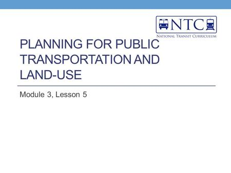 PLANNING FOR PUBLIC <strong>TRANSPORTATION</strong> AND <strong>LAND</strong>-USE Module 3, Lesson 5.