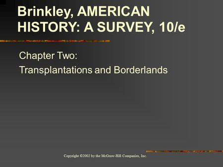 Copyright ©2002 by the McGraw-Hill Companies, Inc. Brinkley, AMERICAN HISTORY: A SURVEY, 10/e Chapter Two: Transplantations and Borderlands.